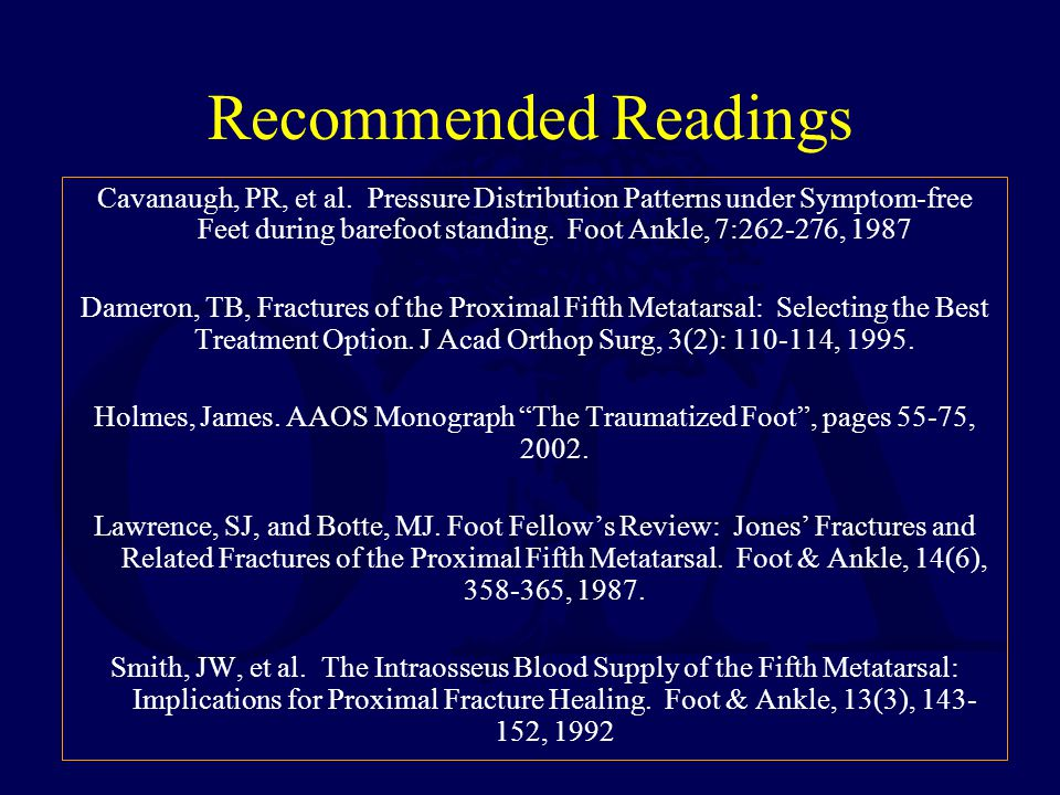 Recommended Readings Cavanaugh, PR, et al. Pressure Distribution Patterns under Symptom-free Feet during barefoot standing. Foot Ankle, 7:262-276, 198