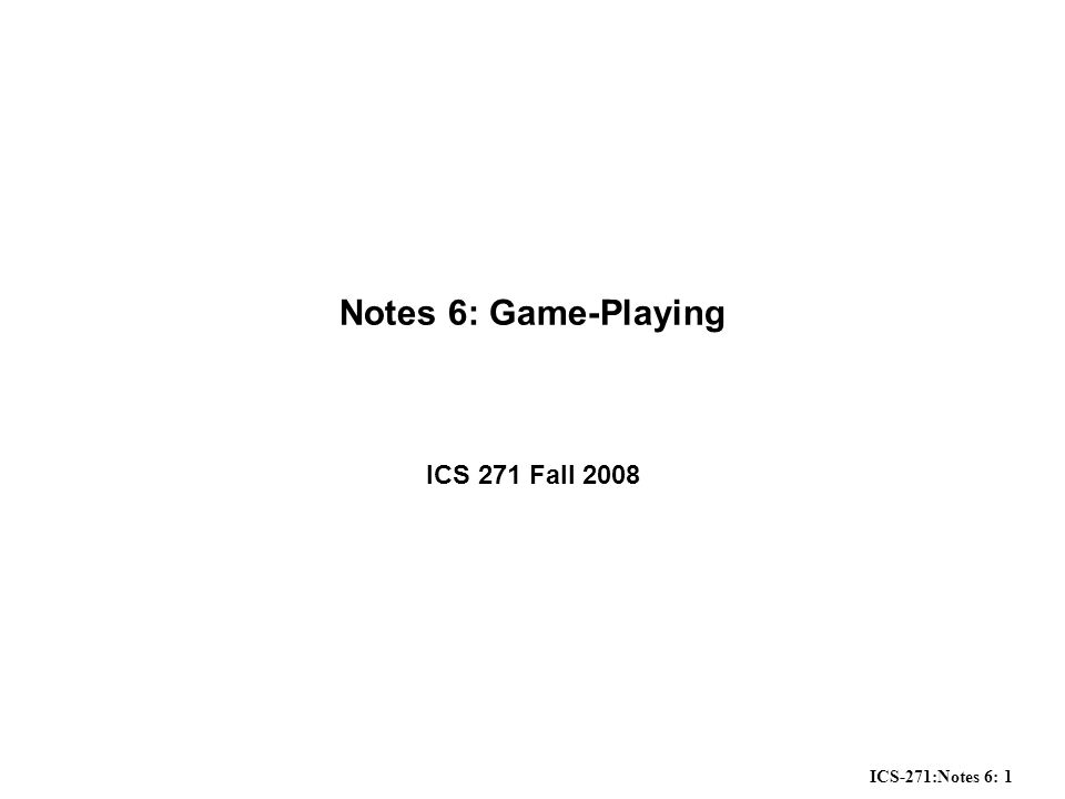 ICS-271:Notes 6: 2 Overview Computer programs which play 2-player games –game-playing as search –with the complication of an opponent General principles of game-playing and search –evaluation functions –minimax principle –alpha-beta-pruning –heuristic techniques Status of Game-Playing Systems –in chess, checkers, backgammon, Othello, etc, computers routinely defeat leading world players Applications.