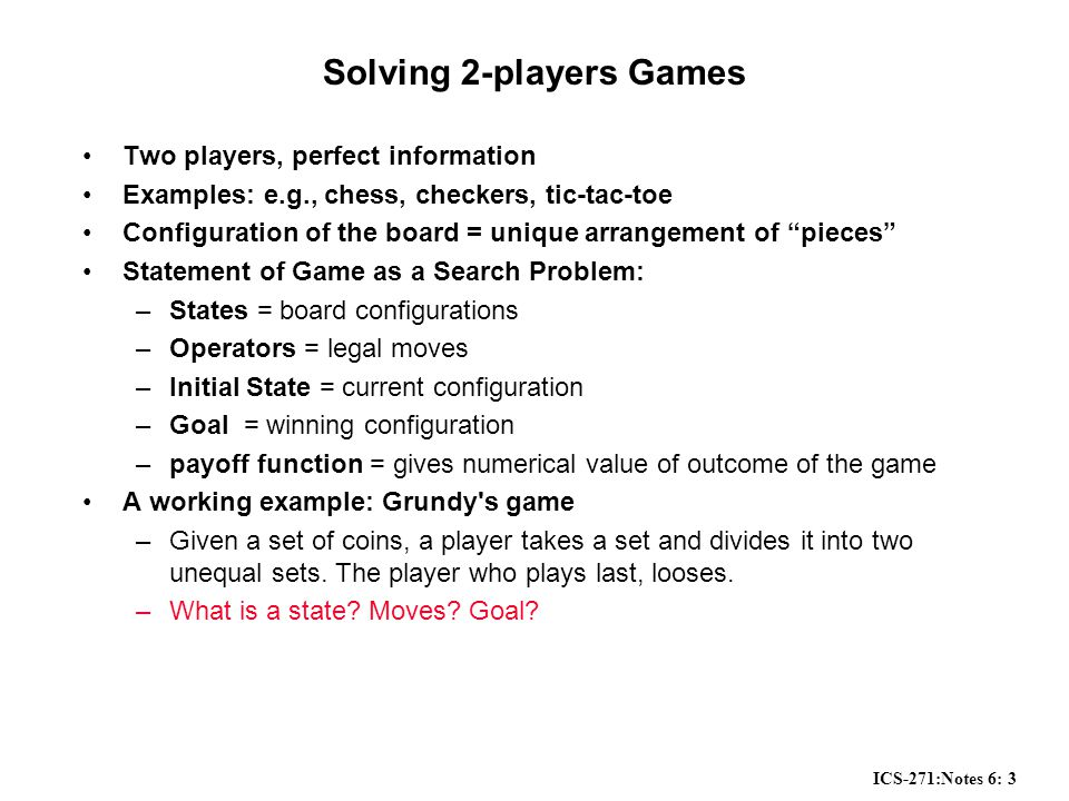 ICS-271:Notes 6: 3 Solving 2-players Games Two players, perfect information Examples: e.g., chess, checkers, tic-tac-toe Configuration of the board = unique arrangement of pieces Statement of Game as a Search Problem: –States = board configurations –Operators = legal moves –Initial State = current configuration –Goal = winning configuration –payoff function = gives numerical value of outcome of the game A working example: Grundy s game –Given a set of coins, a player takes a set and divides it into two unequal sets.