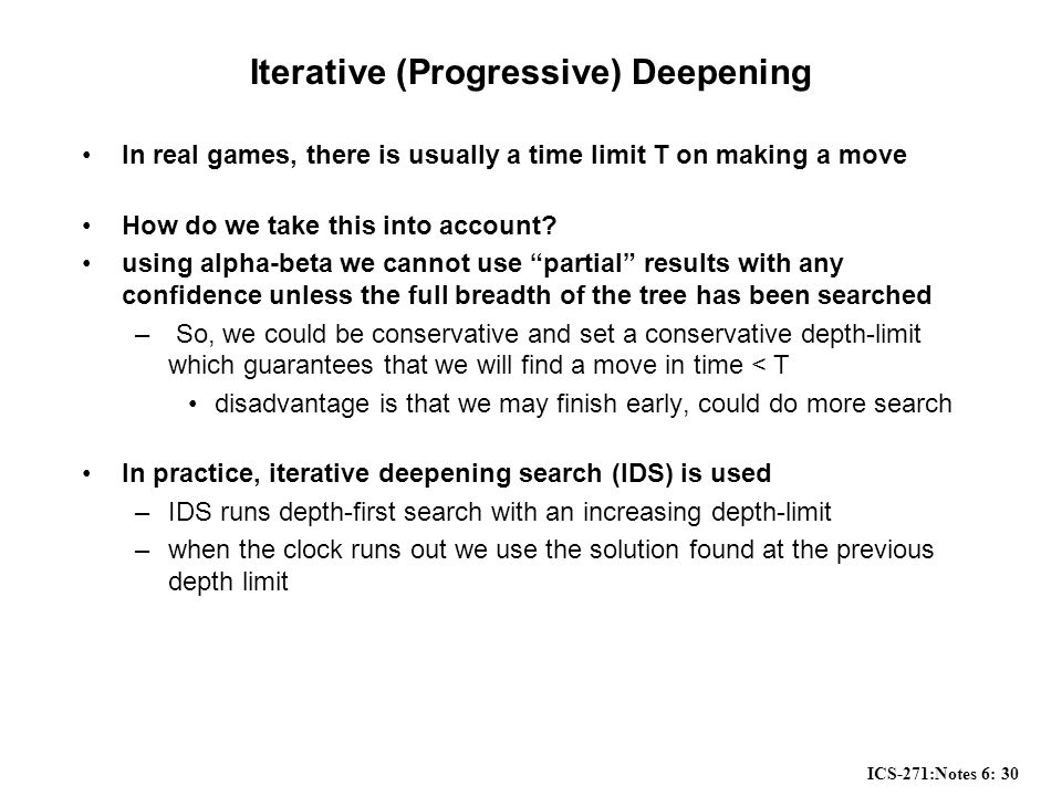 ICS-271:Notes 6: 30 Iterative (Progressive) Deepening In real games, there is usually a time limit T on making a move How do we take this into account.