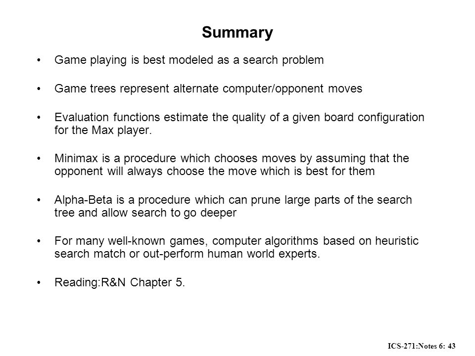 ICS-271:Notes 6: 43 Summary Game playing is best modeled as a search problem Game trees represent alternate computer/opponent moves Evaluation functions estimate the quality of a given board configuration for the Max player.