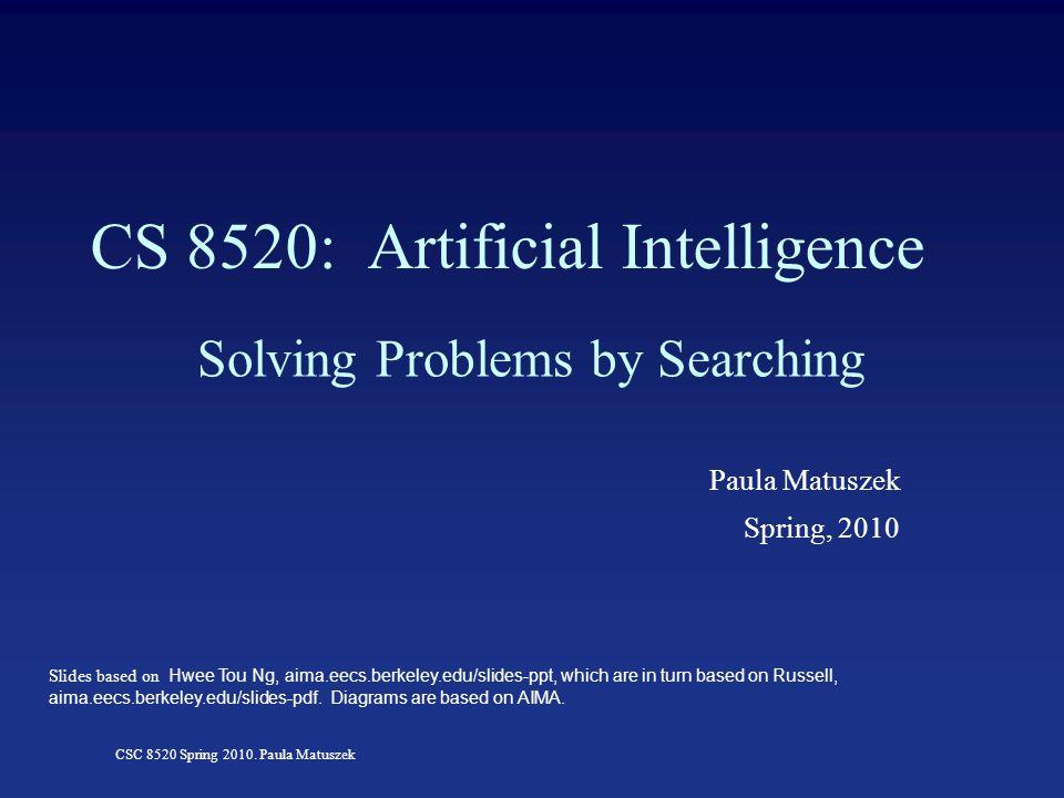 CSC 8520 Spring 2010. Paula Matuszek CS 8520: Artificial Intelligence Solving Problems by Searching Paula Matuszek Spring, 2010 Slides based on Hwee T