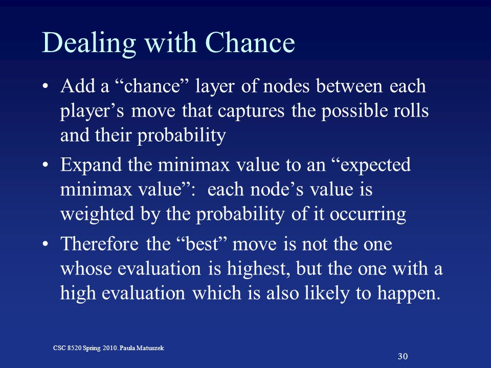 """30 CSC 8520 Spring 2010. Paula Matuszek Dealing with Chance Add a """"chance"""" layer of nodes between each player's move that captures the possible rolls"""