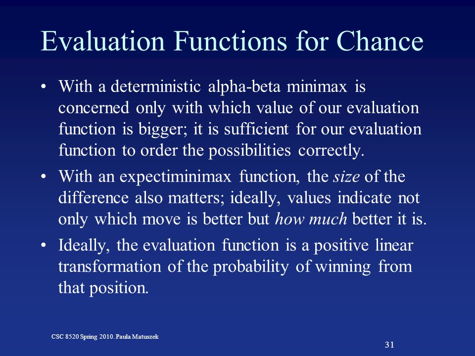 31 CSC 8520 Spring 2010. Paula Matuszek Evaluation Functions for Chance With a deterministic alpha-beta minimax is concerned only with which value of