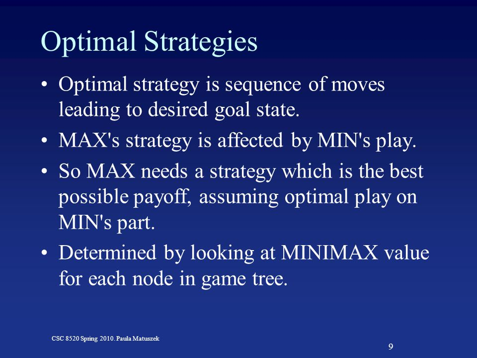 9 CSC 8520 Spring 2010. Paula Matuszek Optimal Strategies Optimal strategy is sequence of moves leading to desired goal state. MAX's strategy is affec
