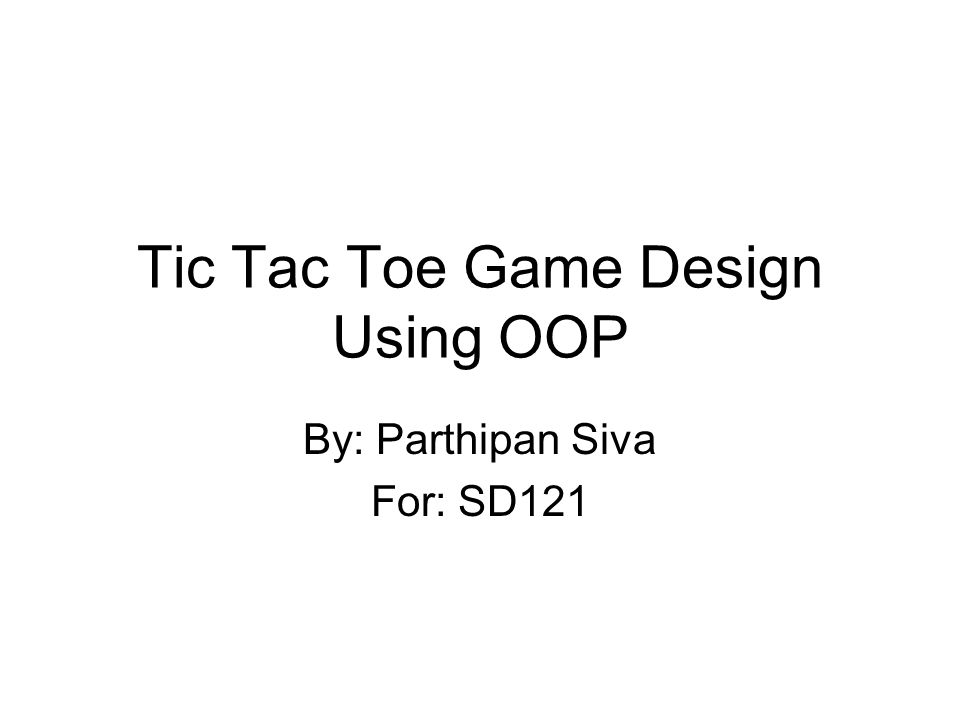 Tic Tac Toe Game Design Using OOP By: Parthipan Siva For: SD121