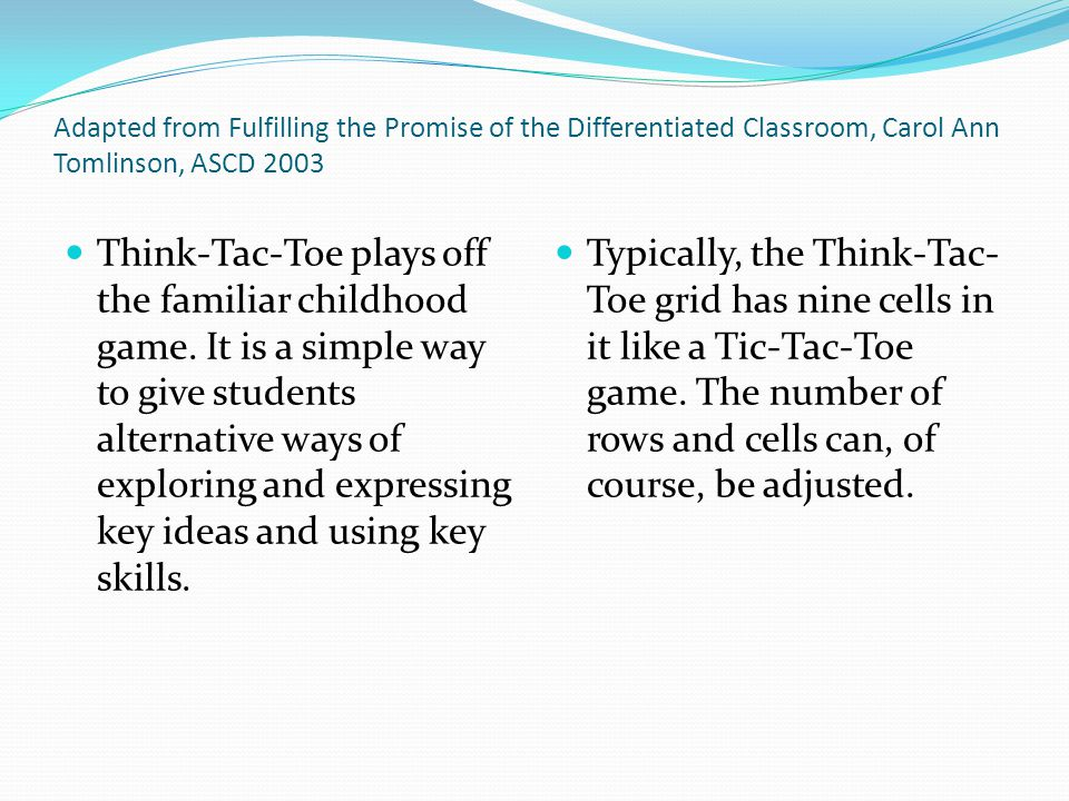 Adapted from Fulfilling the Promise of the Differentiated Classroom, Carol Ann Tomlinson, ASCD 2003 As with related strategies, it is important that no matter which choices students make, they must grapple with the key ideas and use the keys skills central to the topic or area of study.