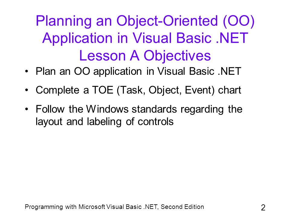 Programming with Microsoft Visual Basic.NET, Second Edition 3 Solving the Problem Using a Procedure-Oriented Approach Emphasis of a program is on how to accomplish a task A flowchart uses standardized symbols to show the steps needed to solve a problem Pseudocode uses English phrases to describe the required steps User has little, if any, control