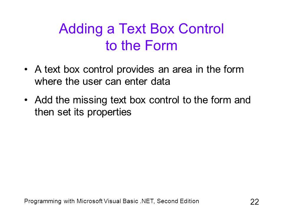 Programming with Microsoft Visual Basic.NET, Second Edition 22 Adding a Text Box Control to the Form A text box control provides an area in the form w