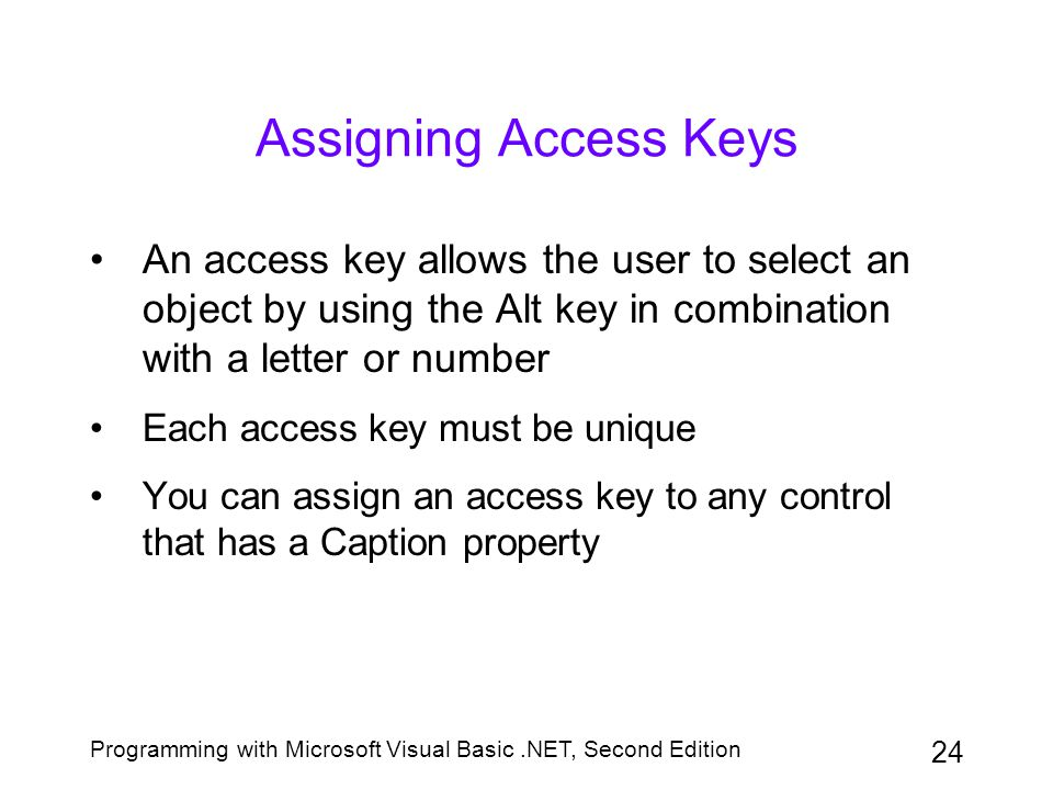 Programming with Microsoft Visual Basic.NET, Second Edition 24 Assigning Access Keys An access key allows the user to select an object by using the Al