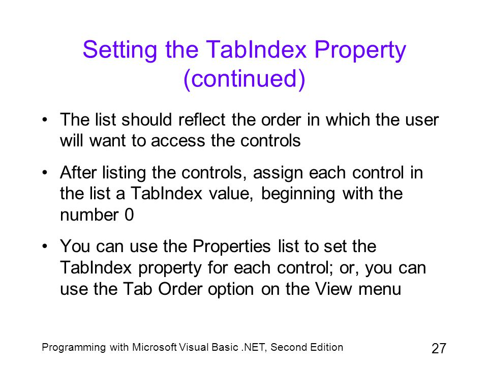 Programming with Microsoft Visual Basic.NET, Second Edition 27 Setting the TabIndex Property (continued) The list should reflect the order in which th