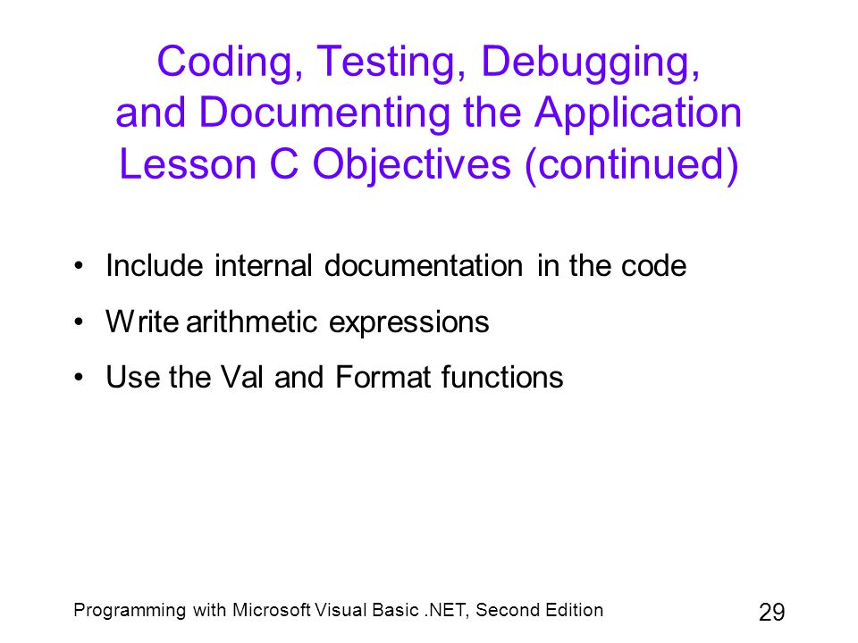 Programming with Microsoft Visual Basic.NET, Second Edition 29 Coding, Testing, Debugging, and Documenting the Application Lesson C Objectives (contin