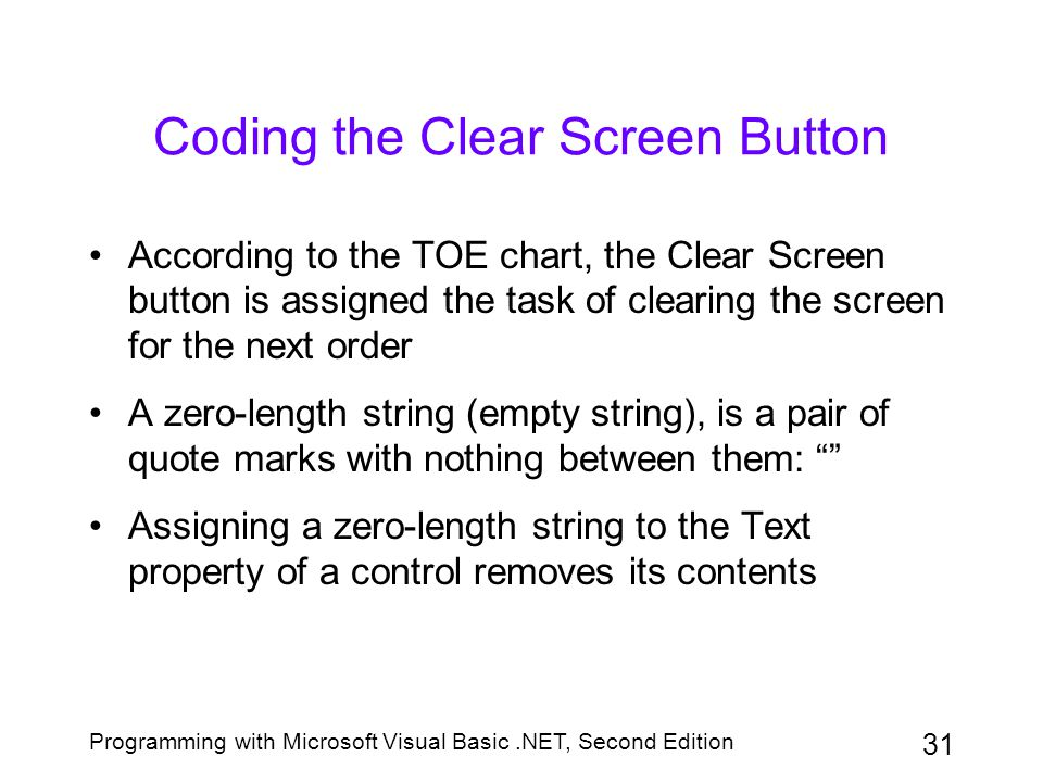 Programming with Microsoft Visual Basic.NET, Second Edition 31 Coding the Clear Screen Button According to the TOE chart, the Clear Screen button is a