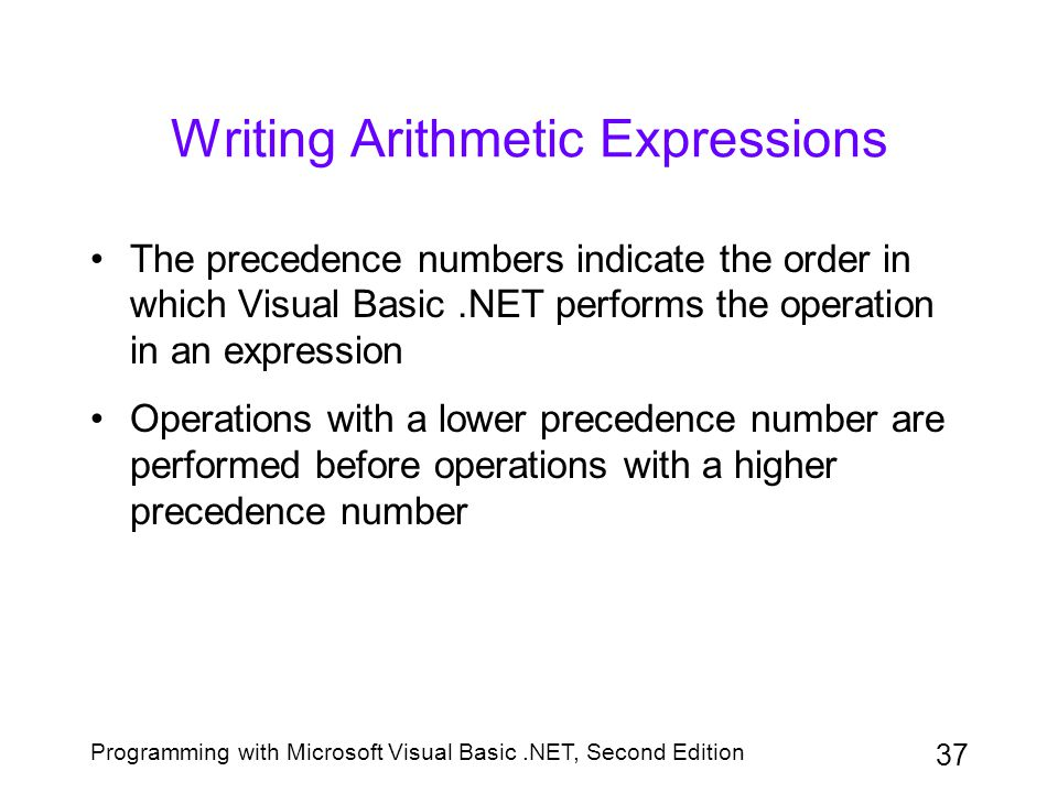 Programming with Microsoft Visual Basic.NET, Second Edition 37 Writing Arithmetic Expressions The precedence numbers indicate the order in which Visua