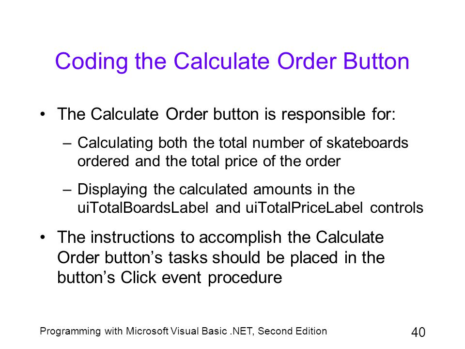 Programming with Microsoft Visual Basic.NET, Second Edition 40 Coding the Calculate Order Button The Calculate Order button is responsible for: –Calcu
