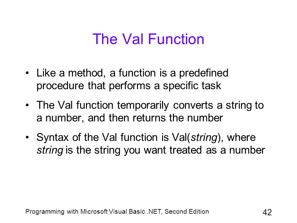 Programming with Microsoft Visual Basic.NET, Second Edition 42 The Val Function Like a method, a function is a predefined procedure that performs a sp
