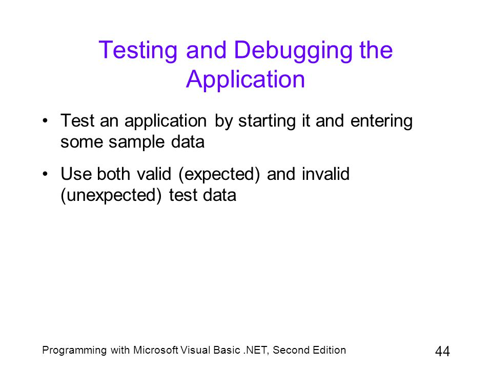 Programming with Microsoft Visual Basic.NET, Second Edition 44 Testing and Debugging the Application Test an application by starting it and entering s
