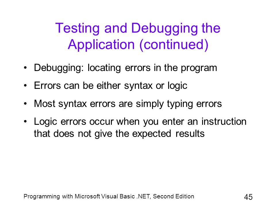 Programming with Microsoft Visual Basic.NET, Second Edition 45 Testing and Debugging the Application (continued) Debugging: locating errors in the pro