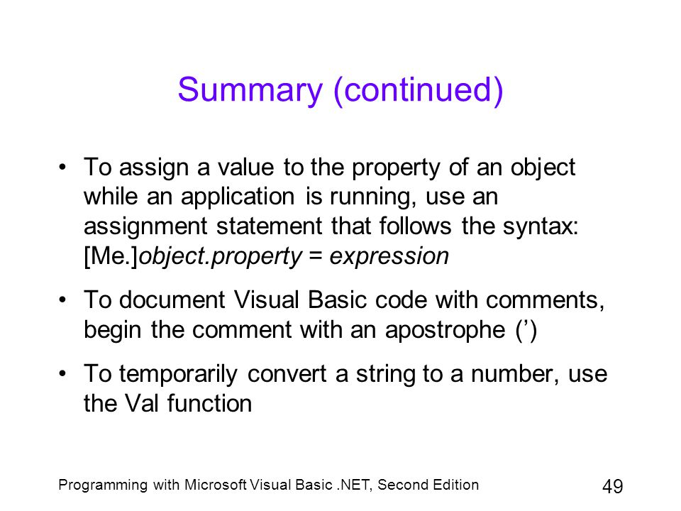 Programming with Microsoft Visual Basic.NET, Second Edition 49 Summary (continued) To assign a value to the property of an object while an application