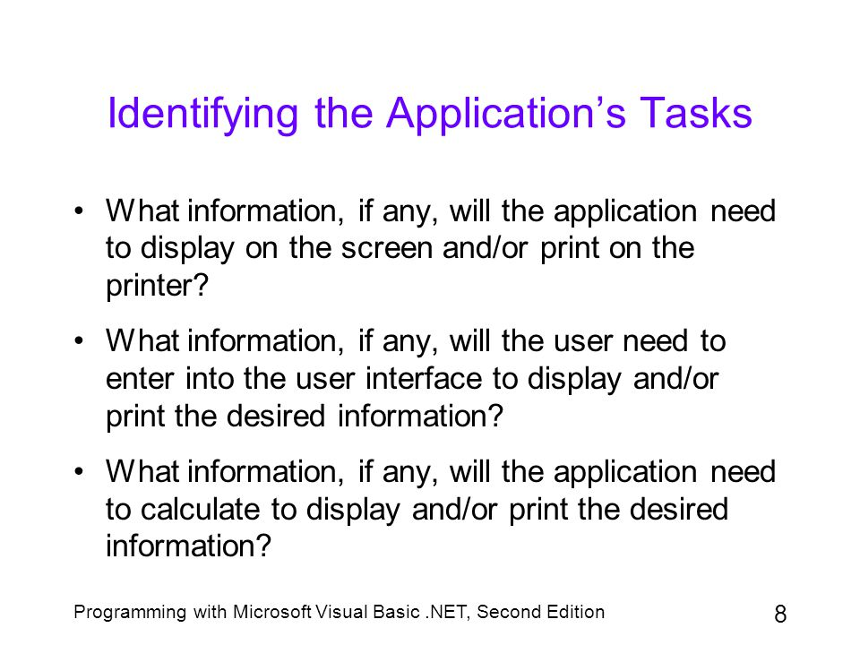 Programming with Microsoft Visual Basic.NET, Second Edition 8 Identifying the Application's Tasks What information, if any, will the application need