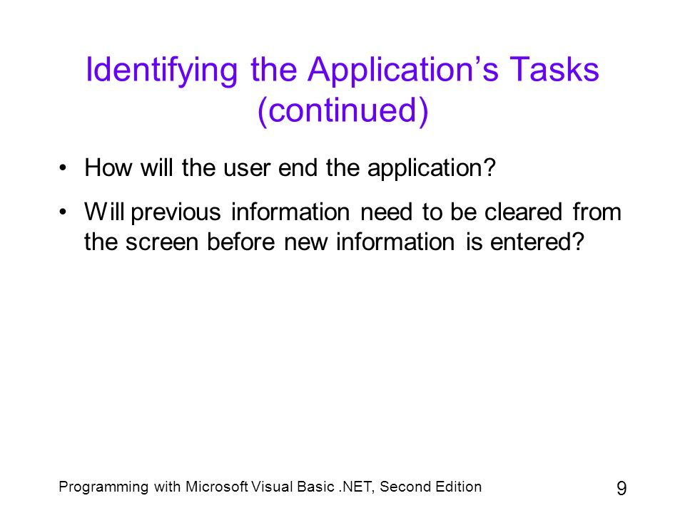 Programming with Microsoft Visual Basic.NET, Second Edition 10 Identifying the Objects After completing the Task column of the TOE chart, you then assign each task to an object in the user interface You use a label control to display information that you do not want the user to change You use a button control to perform an action immediately after it is clicked by the user You use a text box to give the user an area in which to enter data
