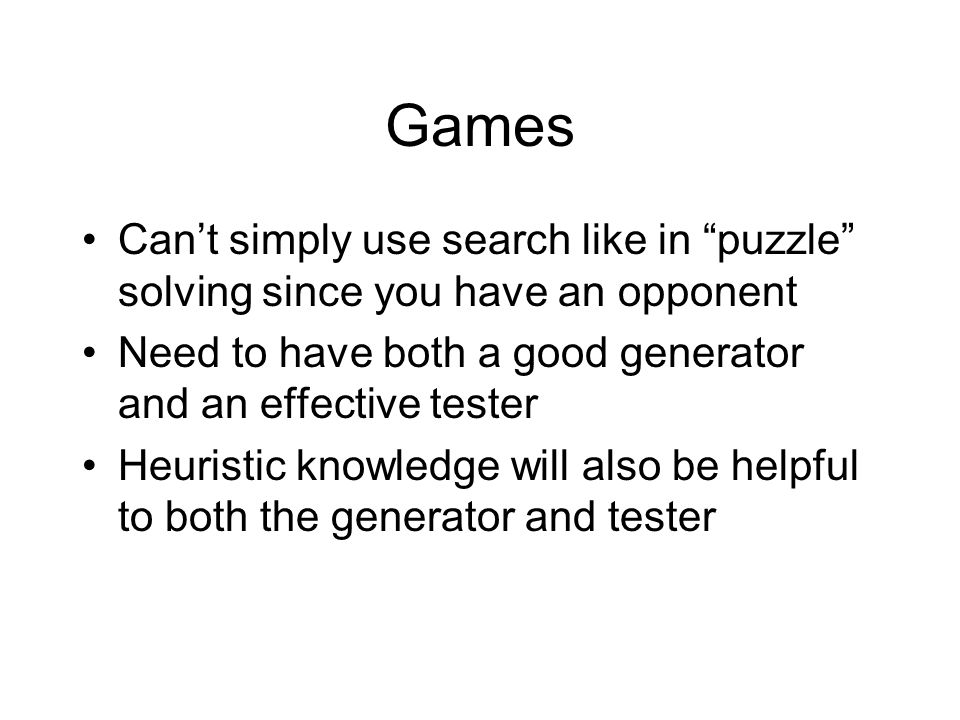 Games Can't simply use search like in puzzle solving since you have an opponent Need to have both a good generator and an effective tester Heuristic knowledge will also be helpful to both the generator and tester