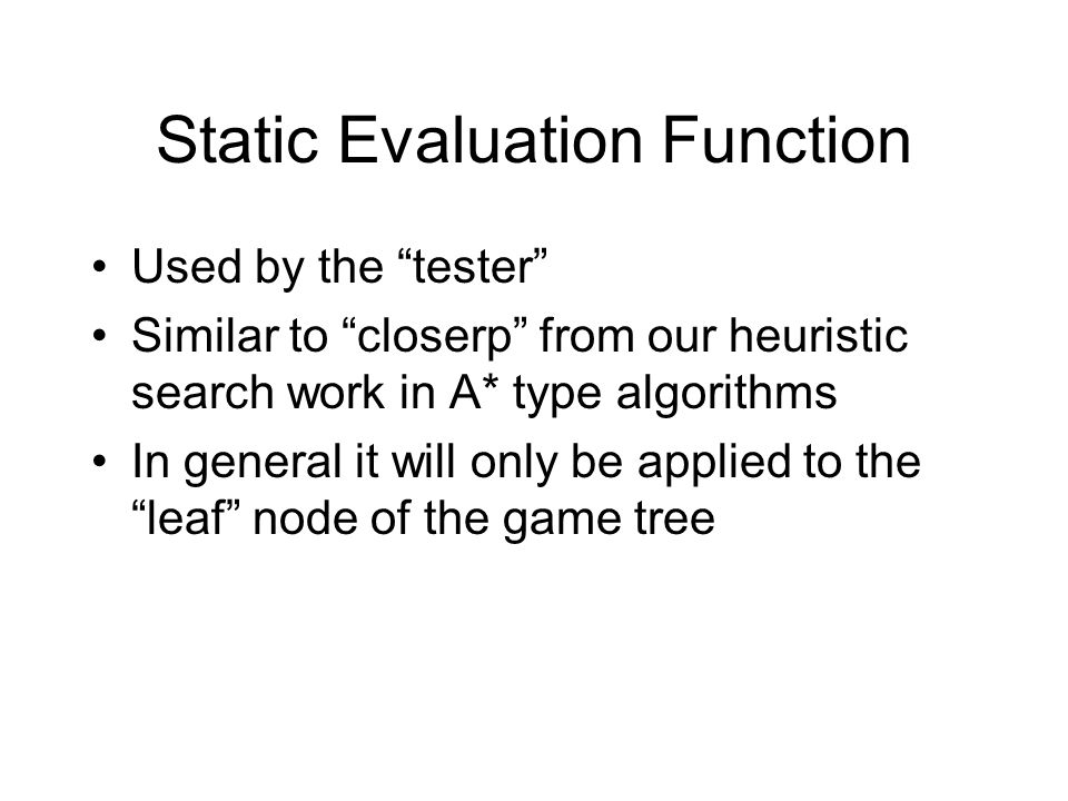 Static Evaluation Function Used by the tester Similar to closerp from our heuristic search work in A* type algorithms In general it will only be applied to the leaf node of the game tree