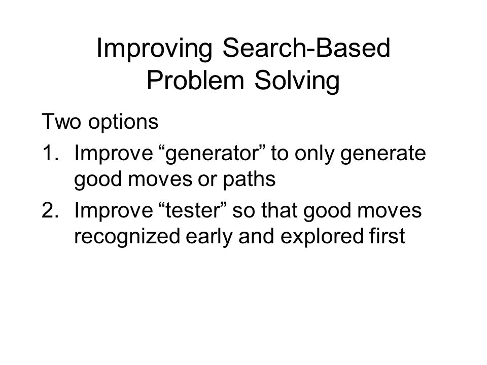 Improving Search-Based Problem Solving Two options 1.Improve generator to only generate good moves or paths 2.Improve tester so that good moves recognized early and explored first
