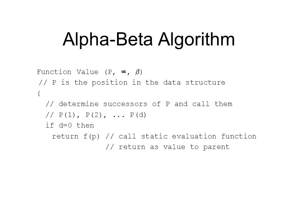 Alpha-Beta Algorithm Function Value (P, ,  ) // P is the position in the data structure { // determine successors of P and call them // P(1), P(2),...