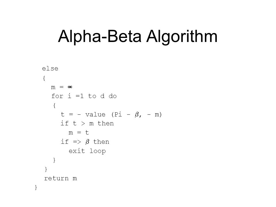 Alpha-Beta Algorithm else { m =  for i =1 to d do { t = - value (Pi - , - m) if t > m then m = t if =>  then exit loop } return m }
