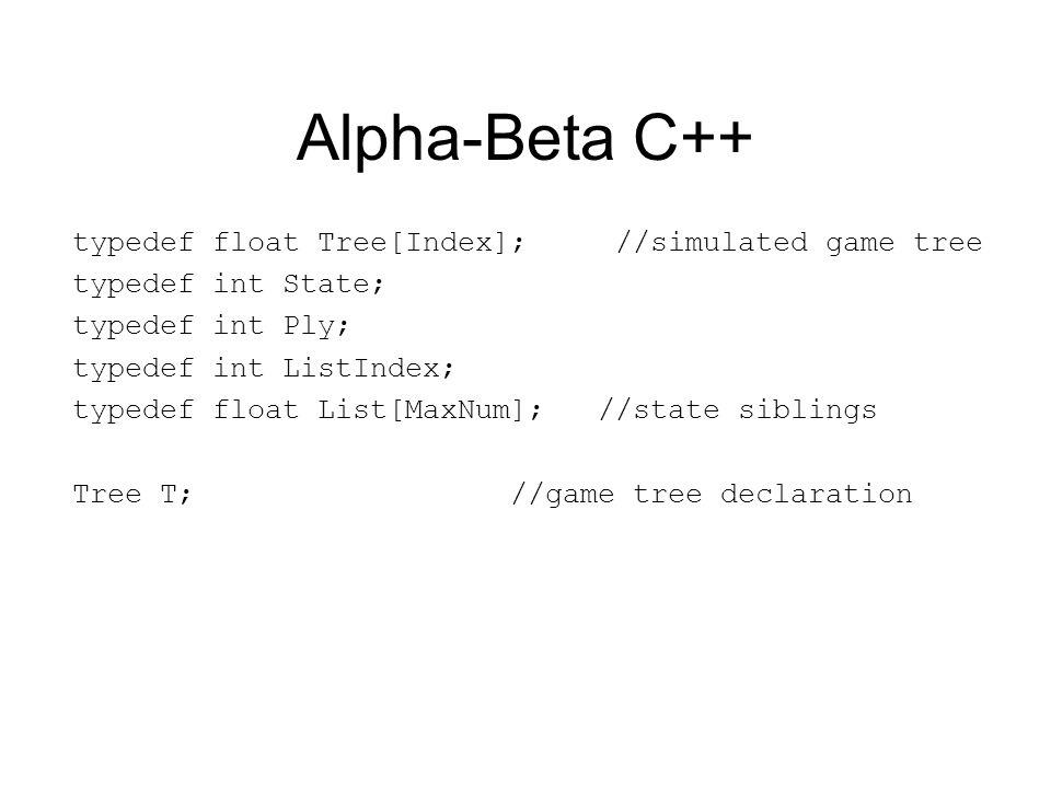 Alpha-Beta C++ typedef float Tree[Index]; //simulated game tree typedef int State; typedef int Ply; typedef int ListIndex; typedef float List[MaxNum]; //state siblings Tree T; //game tree declaration