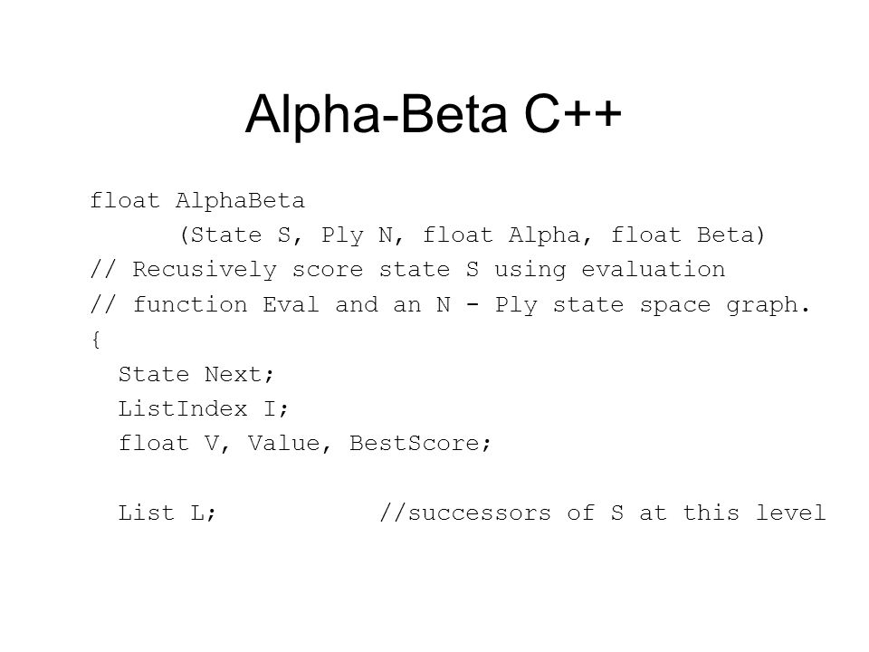 Alpha-Beta C++ float AlphaBeta (State S, Ply N, float Alpha, float Beta) // Recusively score state S using evaluation // function Eval and an N - Ply state space graph.