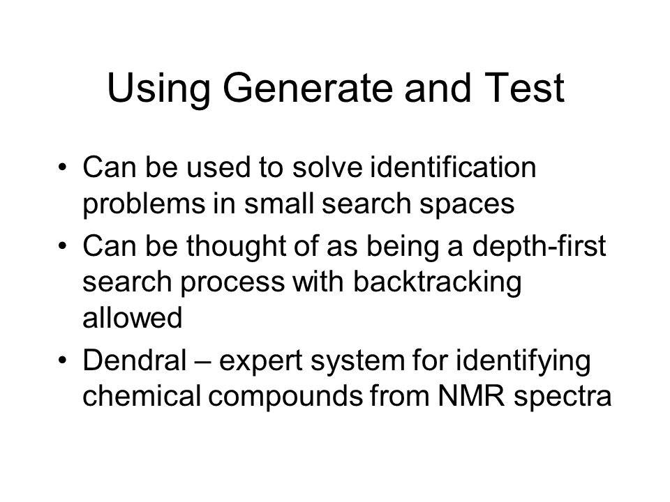 Using Generate and Test Can be used to solve identification problems in small search spaces Can be thought of as being a depth-first search process with backtracking allowed Dendral – expert system for identifying chemical compounds from NMR spectra