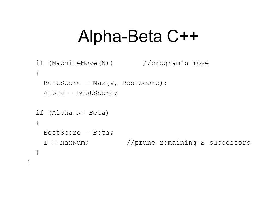 Alpha-Beta C++ if (MachineMove(N)) //program s move { BestScore = Max(V, BestScore); Alpha = BestScore; if (Alpha >= Beta) { BestScore = Beta; I = MaxNum; //prune remaining S successors }