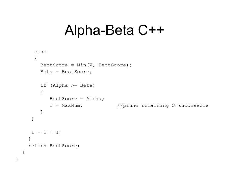 Alpha-Beta C++ else { BestScore = Min(V, BestScore); Beta = BestScore; if (Alpha >= Beta) { BestScore = Alpha; I = MaxNum; //prune remaining S successors } I = I + 1; } return BestScore; }