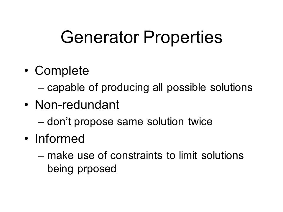 Generator Properties Complete –capable of producing all possible solutions Non-redundant –don't propose same solution twice Informed –make use of constraints to limit solutions being prposed