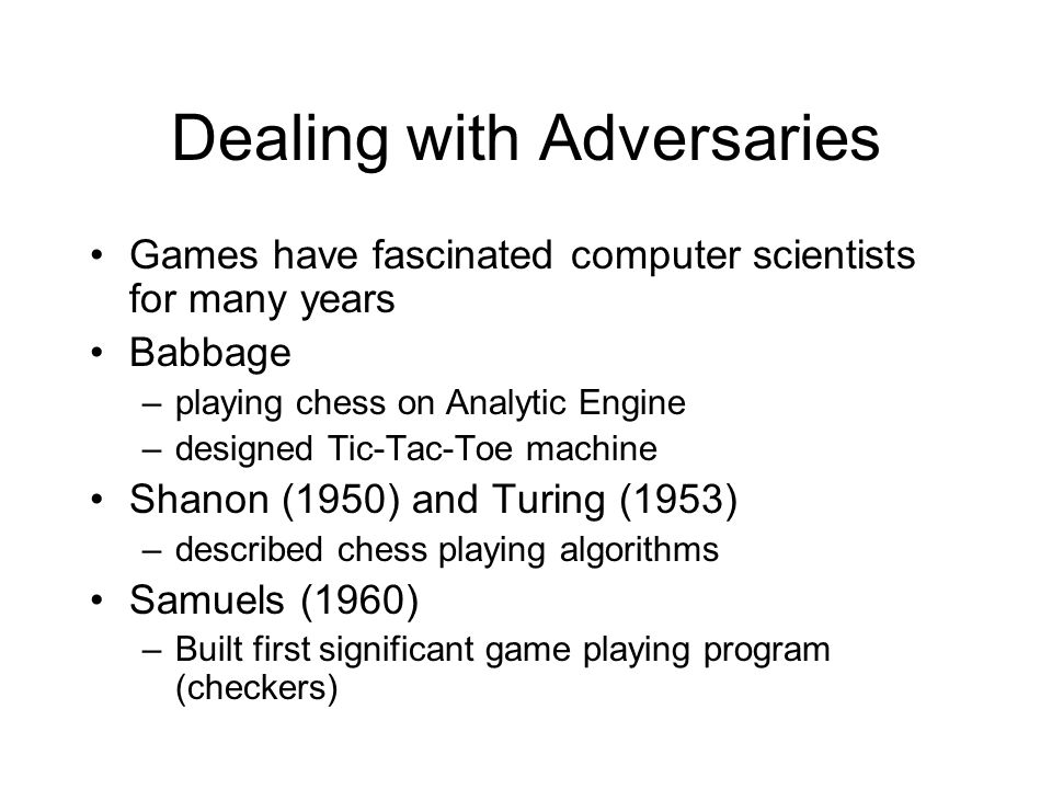Dealing with Adversaries Games have fascinated computer scientists for many years Babbage –playing chess on Analytic Engine –designed Tic-Tac-Toe machine Shanon (1950) and Turing (1953) –described chess playing algorithms Samuels (1960) –Built first significant game playing program (checkers)