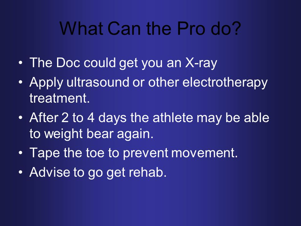 What Can the Pro do? The Doc could get you an X-ray Apply ultrasound or other electrotherapy treatment. After 2 to 4 days the athlete may be able to w