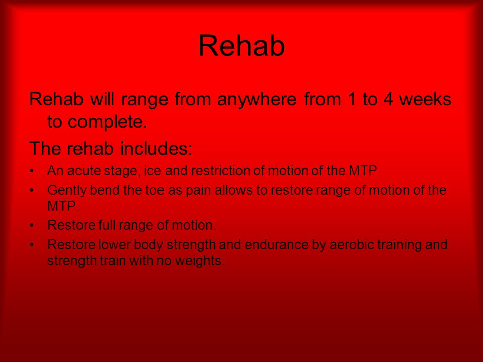 Rehab Rehab will range from anywhere from 1 to 4 weeks to complete. The rehab includes: An acute stage, ice and restriction of motion of the MTP Gentl