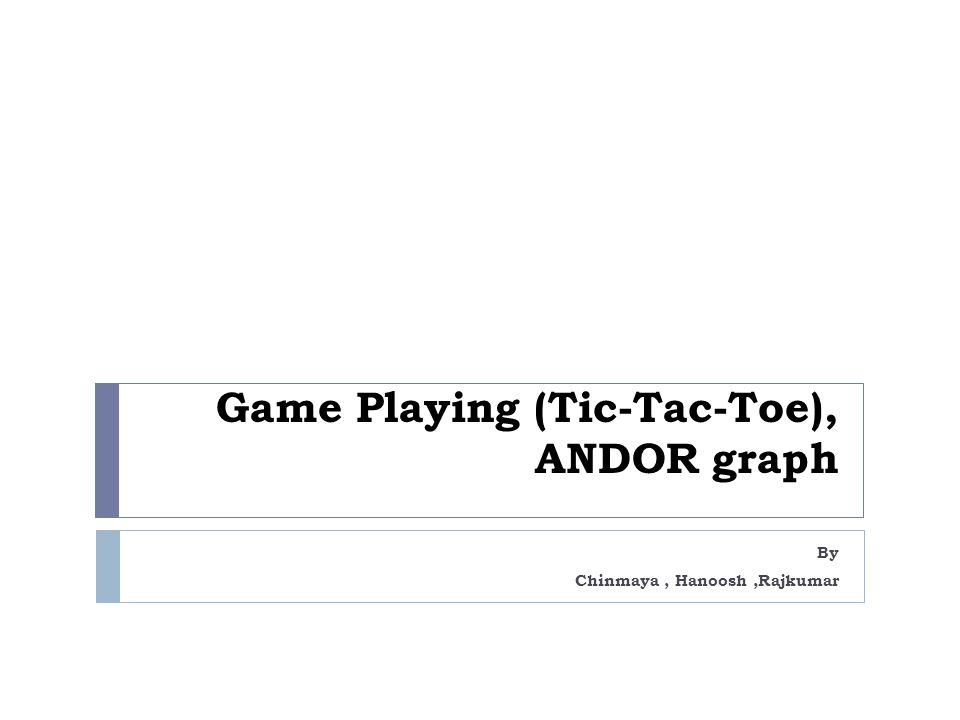 Game Playing (Tic-Tac-Toe), ANDOR graph By Chinmaya, Hanoosh,Rajkumar