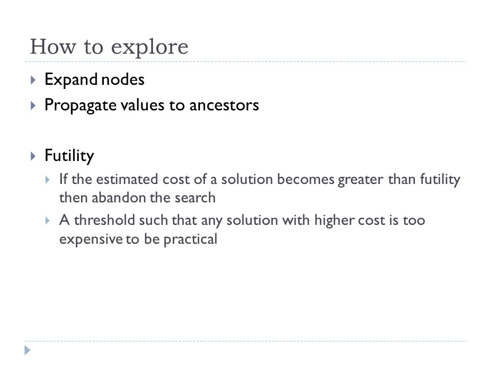 How to explore  Expand nodes  Propagate values to ancestors  Futility  If the estimated cost of a solution becomes greater than futility then abandon the search  A threshold such that any solution with higher cost is too expensive to be practical
