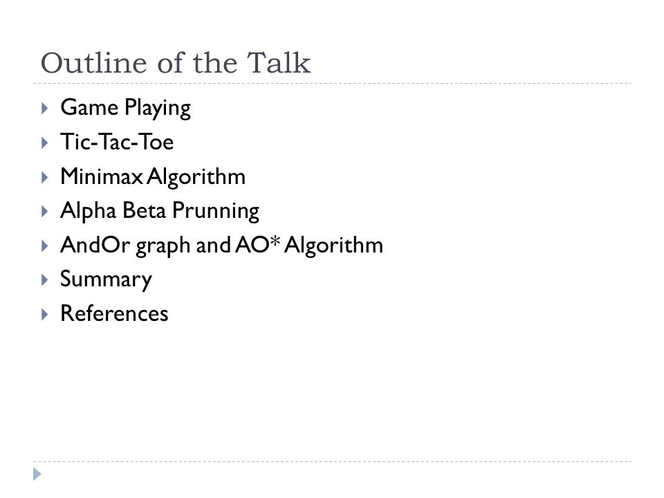 Outline of the Talk  Game Playing  Tic-Tac-Toe  Minimax Algorithm  Alpha Beta Prunning  AndOr graph and AO* Algorithm  Summary  References
