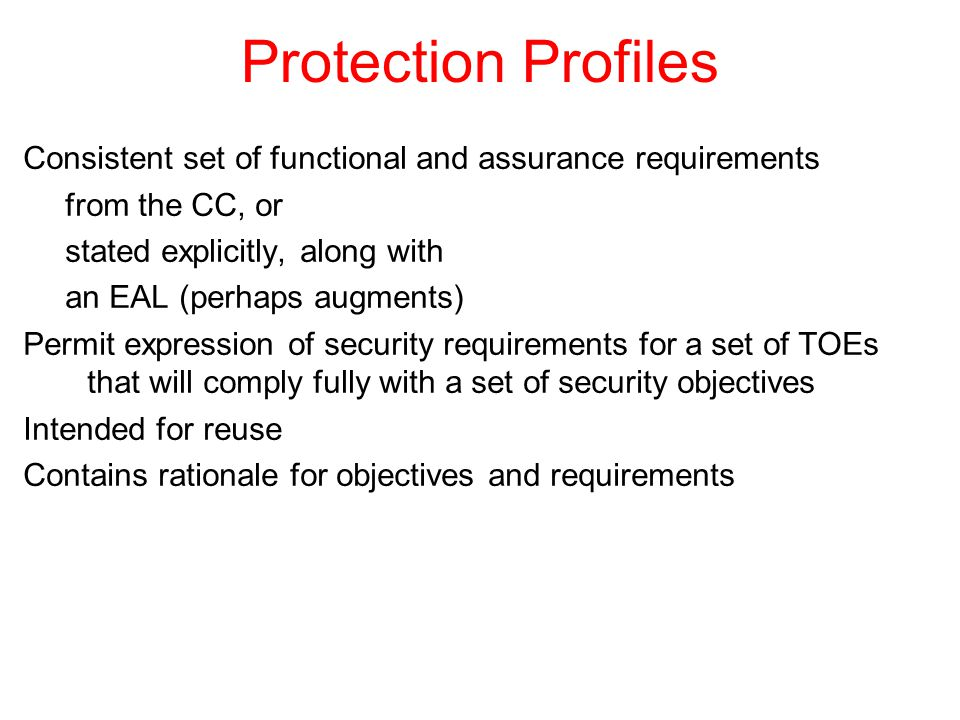 Protection Profiles Consistent set of functional and assurance requirements from the CC, or stated explicitly, along with an EAL (perhaps augments) Permit expression of security requirements for a set of TOEs that will comply fully with a set of security objectives Intended for reuse Contains rationale for objectives and requirements