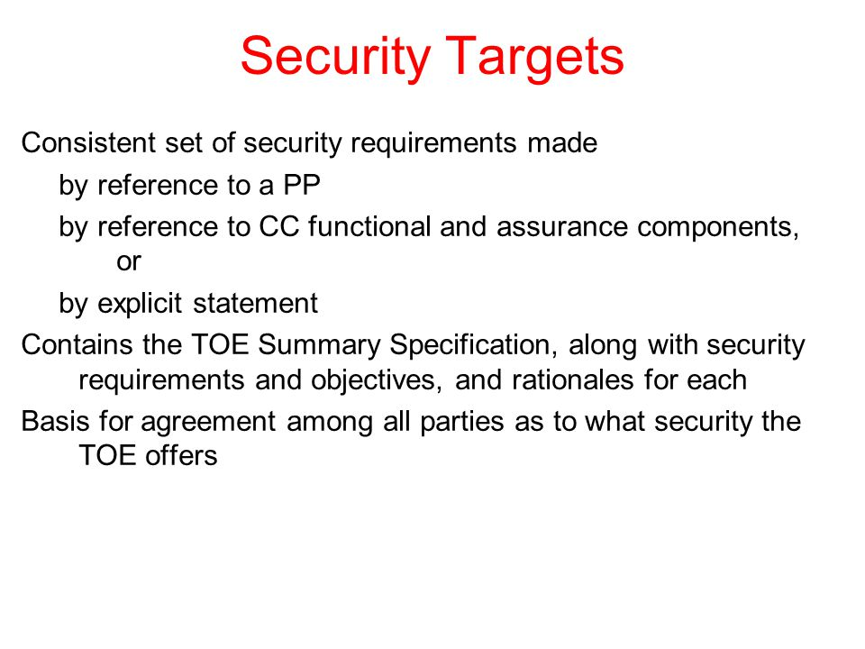 Security Targets Consistent set of security requirements made by reference to a PP by reference to CC functional and assurance components, or by explicit statement Contains the TOE Summary Specification, along with security requirements and objectives, and rationales for each Basis for agreement among all parties as to what security the TOE offers