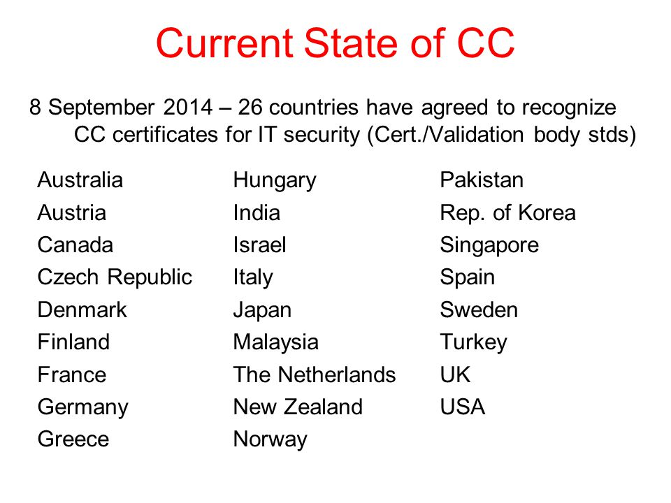 Current State of CC 8 September 2014 – 26 countries have agreed to recognize CC certificates for IT security (Cert./Validation body stds) Australia Austria Canada Czech Republic Denmark Finland France Germany Greece Hungary India Israel Italy Japan Malaysia The Netherlands New Zealand Norway Pakistan Rep.