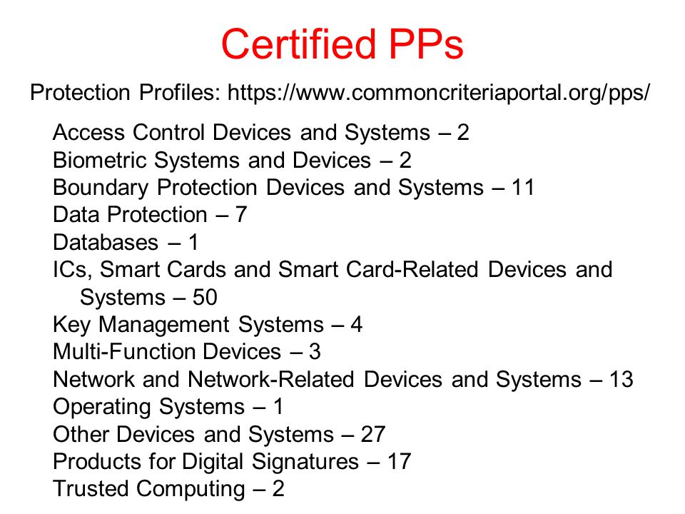 Certified PPs Protection Profiles: https://www.commoncriteriaportal.org/pps/ Access Control Devices and Systems – 2 Biometric Systems and Devices – 2 Boundary Protection Devices and Systems – 11 Data Protection – 7 Databases – 1 ICs, Smart Cards and Smart Card-Related Devices and Systems – 50 Key Management Systems – 4 Multi-Function Devices – 3 Network and Network-Related Devices and Systems – 13 Operating Systems – 1 Other Devices and Systems – 27 Products for Digital Signatures – 17 Trusted Computing – 2