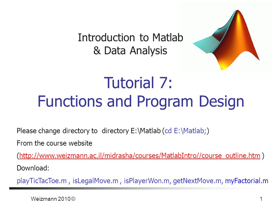 Weizmann 2010 © 1 Introduction to Matlab & Data Analysis Tutorial 7: Functions and Program Design Please change directory to directory E:\Matlab (cd E