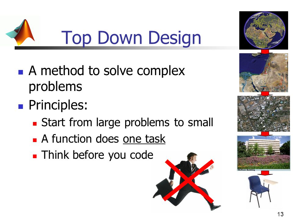 13 Top Down Design A method to solve complex problems Principles: Start from large problems to small A function does one task Think before you code