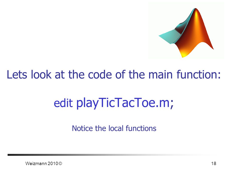 Weizmann 2010 © 18 Lets look at the code of the main function: edit playTicTacToe.m; Notice the local functions