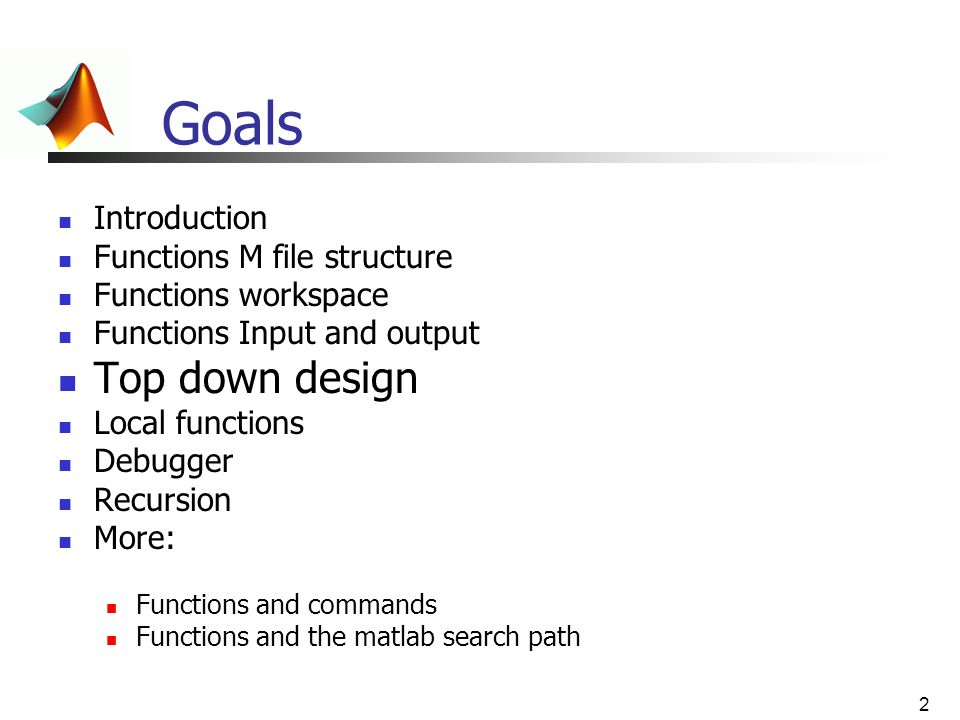 2 Goals Introduction Functions M file structure Functions workspace Functions Input and output Top down design Local functions Debugger Recursion More
